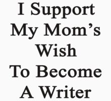I Support My Mom's Wish To Become A Writer  by supernova23