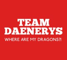 Team Daenerys : Where are my Dragons?!  by rydiachacha