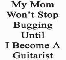 My Mom Won't Stop Bugging Until I Become A Guitarist  by supernova23