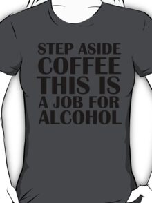 Step aside coffee, this is a job for alcohol. T-Shirt