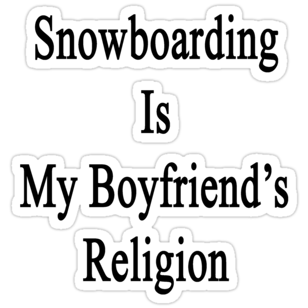 Snowboarding Is My Boyfriend's Religion  by supernova23