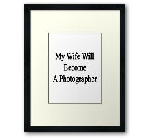 My Wife Will Become A Photographer  Framed Print