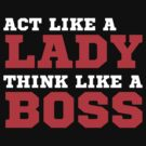 Act Like A Lady Think Like A Boss by mrtdoank