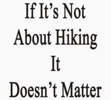 If It's Not About Hiking It Doesn't Matter by supernova23