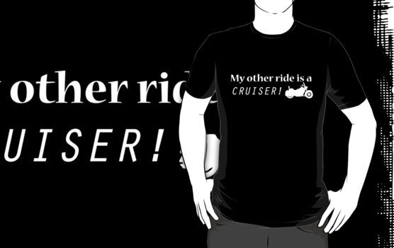 My other ride is a Cruiser! - T-Shirt by boomshadow