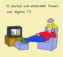 Daytime TV and Elasticated Trousers. by KateTaylor