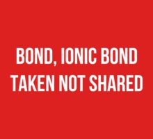 Bond, Ionic Bond. Taken not Shared. Kids Clothes
