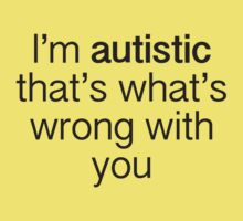 I'm Autistic That's What's Wrong With You by BrightDesign