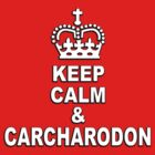 KEEP CALM &amp; CARCHARODON by Robin Brown
