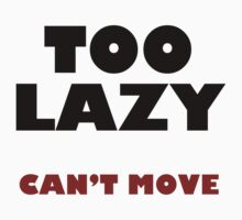 Too Lazy Can't Move by pjwuebker
