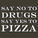 SAY NO TO DRUGS SAY YES TO PIZZA by Ellie Wilmer