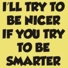 I'll Try To Be Nicer If You Try To Be Smarter by BrightDesign