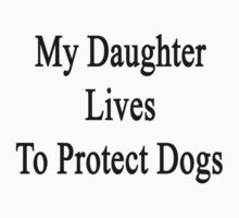 My Daughter Lives To Protect Dogs by supernova23