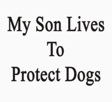 My Son Lives To Protect Dogs  by supernova23