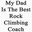 My Dad Is The Best Rock Climbing Coach  by supernova23