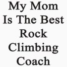 My Mom Is The Best Rock Climbing Coach  by supernova23