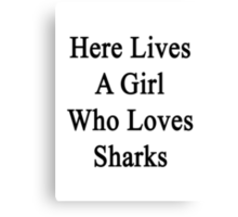 Here Lives A Girl Who Loves Sharks  Canvas Print