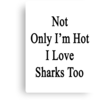 Not Only I'm Hot I Love Sharks Too  Canvas Print
