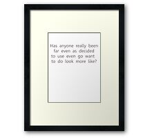 Has anyone really been far even as decided to use even go want to do look more like? Framed Print