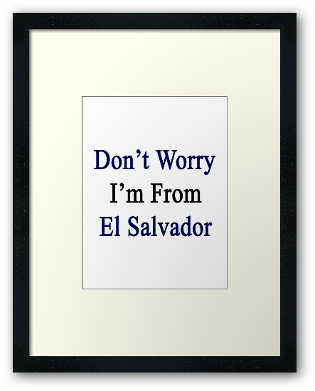 Don't Worry I'm From El Salvador  by supernova23