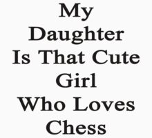 My Daughter Is That Cute Girl Who Loves Chess  by supernova23
