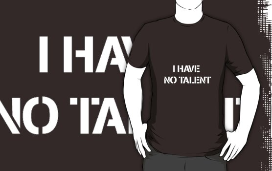 I HAVE NO TALENT t-shirt by CaptainTrips