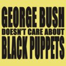 George Bush Doesn't Care About Black Puppets by clayorrnot