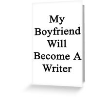 My Boyfriend Will Become A Writer  Greeting Card