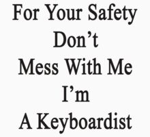 For Your Safety Don't Mess With Me I'm A Keyboardist  by supernova23