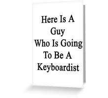 Here Is A Guy Who Is Going To Be A Keyboardist  Greeting Card