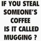 If You Steal Someone&#x27;s Coffee Is It Called Mugging? by BrightDesign