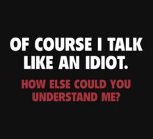 Of Course I Talk Like An Idiot by BrightDesign