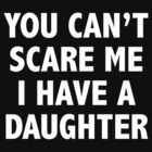 You Can't Scare Me I Have A Daughter by BrightDesign