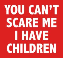 You Can't Scare Me I Have Children by BrightDesign