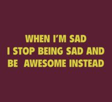 When I'm Sad I Stop Being Sad And Be Awesome Instead by BrightDesign