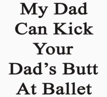 My Dad Can Kick Your Dad's Butt At Ballet  by supernova23