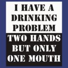 I have a drinking problem, 2 hands but only one mouth by Bundjum
