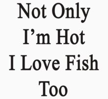 Not Only I'm Hot I Love Fish Too  by supernova23
