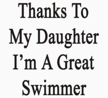 Thanks To My Daughter I'm A Great Swimmer  by supernova23