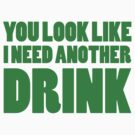 You Look Like I Need Another Drink by BrightDesign