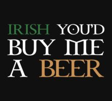 Irish You'd Buy Me A Beer by BrightDesign