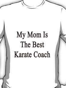My Mom Is The Best Karate Coach  T-Shirt
