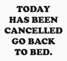 Today Has Been Cancelled Go Back To Bed by BrightDesign