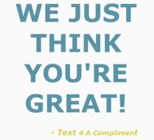 We Just Think You're Great! (Cyan)  T-Shirt