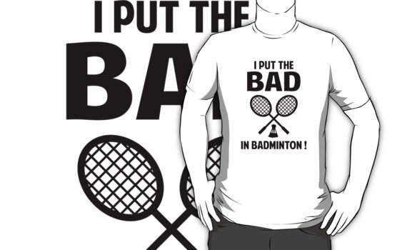 I Put The Bad In Badminton by BrightDesign