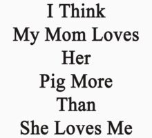 I Think My Mom Loves Her Pig More Than She Loves Me  by supernova23