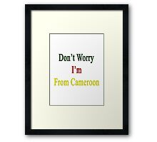 Don't Worry I'm From Cameroon  Framed Print