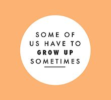 Some Of Us Have To Grow Up Sometimes by laurenschroer