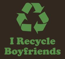 I Recycle Boyfriends by BrightDesign