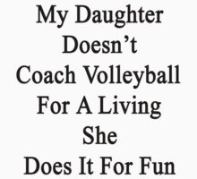 My Daughter Doesn't Coach Volleyball For A Living She Does It For Fun  by supernova23